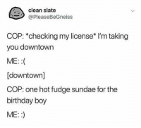 Birthday, Happy, and Be Happy: clean slate  @PleaseBeGneiss  COP: *checking my license* I'm taking  you downtown  ME::  [downtown]  COP: one hot fudge sundae for the  birthday boy  ME::) You have the right to be happy on your birthday