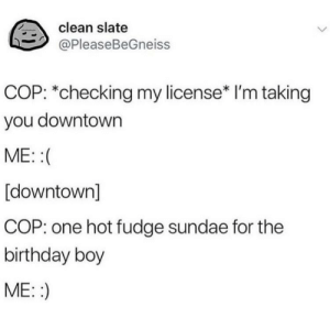 Birthday, Boy, and Boi: clean slate  @PleaseBeGneiss  COP: *checking my license* I'm taking  you downtown  ME::(  [downtown]  COP: one hot fudge sundae for the  birthday boy  ME::) birthday boi