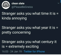 Iphone, Twitter, and Time: clean slate  @PleaseBeGneiss  Stranger asks you what time it is-  kinda annoying  Stranger asks you what year it is  pretty concerning  Stranger asks you what century it  is - extremely exciting  16:03 24 Jan 19 Twitter for iPhone