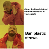 Needles: Clean the literal shit and  heroin needles off of  your streets  Ban plastic  straws