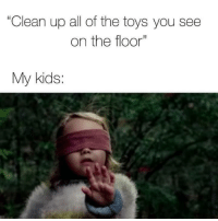"Kids, Time, and Toys: ""Clean up all of the toys you see  on the floor""  My kids: Every time.😤😂"