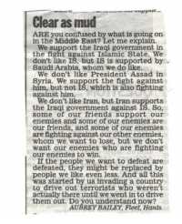 I Finally Found The Answer Concerning The Middle East Issue: Clear as mud  ARE you confused by what is going on  in the Middle East? Let me explain.  the fight against Islamic State. We  don't like IS, but IS is supported by  Saudi Arabia, whom we do like.  We don't like President Assad in  Syria. We support the fight against  him, but not IS, which is also fighting  against him.  We don't like Iran, but Iran supports  the Iraqi government against IS. So  some of our friends support our  enemies and some of our enemies are  our friends, and some of our enemies.  are fighting against our other enemies,  whom we want to lose, but we don't  want our enemies who are fighting  our enemies to win.  the people we want to defeat are  defeated, they might be replaced by  people we like even less. And all this  was started by us invading a country  to drive out terrorists who weren't  actually there until we went in to drive  them out. Do you understand now?  AUBREY BAILEY, Fleet, Hants. I Finally Found The Answer Concerning The Middle East Issue