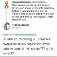 Memes, School, and Help: Clear backpacks are not the answer.  Anyone can sneak a knife into school by  putting it into a folder or a gun by  hiding it in their pants. Don't violate our  privacy and give us real security. That's  what will help.  FivePointBaptist  @FPB YT  Replying to  So what you're saying is....criminals  always find a way around the law in  order to commit their crimes??? Is this  correct?