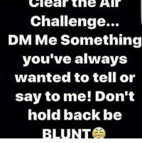 dm me: Clear the  Challenge...  DM Me Something  you've always  wanted to tell or  say to me! Don't  hold back be