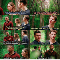 [4x04 - Keepers of the House] I don't give a damn haha this was hilarious 😂 ⠀ Q: Klaus, Elijah or Marcel? ⠀ My edit give credit [ hayleymarshall elijahmikaelson klausmikaelson marcelgerard vincentgriffith theoriginals 4x04 166.5k]: Clearly, we're skipping all the  hugs and hellos Vincent?  Tactless savages holding  a ghost-raising rave.  We split up. Klaus, you're with me.  I'm not letting you out of my sight.  Anybody got a problem with that  Trail leads this we, uh, follow the breadcrumbs  Best make short work of them  say we  I don't give a damn. [4x04 - Keepers of the House] I don't give a damn haha this was hilarious 😂 ⠀ Q: Klaus, Elijah or Marcel? ⠀ My edit give credit [ hayleymarshall elijahmikaelson klausmikaelson marcelgerard vincentgriffith theoriginals 4x04 166.5k]