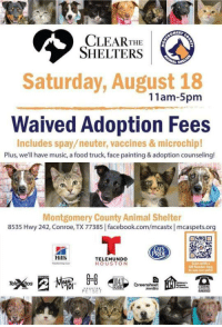 Best Friend, Cats, and Dogs: CLEARTHE  SHELTERS  Saturday, August 18  11am-5pm  Waived Adoption Fees  Includes spay/neuter, vaccines & microchip!  Plus, we'll have music, a food truck, face painting & adoption counseling!  Montgomery County Animal Shelter  8535 Hwy 242, Conroe, TX 77385 facebook.com/mcastx mcaspets.org  ATS  Hills  TELEMUNDO  HOUSTON  QR Reader App  media talkearlietome:  talkearlietome:Spread this, please! August 18th, 2018! Adoptable DogsAdoptable CatsPlus more nearly every day! Come see us! You don't need to be a resident of this county or even this state to adopt your new best friend. All you need is an ID.