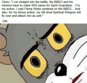 "Run, Minions, and Spirit: Cleic: "" run straight into the battle, the BBEG and his  minions have to make WIS saves for Spirit Guardians... For  my action, I cast Flame Strike centered on the BBEG... And  also, for my bonus action, my 4th level Spiritual Weapon will  fly over and attack him as well.""  DM: When you think Clerics are just healbots and you meet one who doesn't even prepare Healing Word"