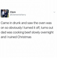 Beef, Beef, and Christmas: Clem  @ClementsHarry  Came in drunk and saw the oven was  on so obviously I turned it off, turns out  dad was cooking beef slowly overnight  and I ruined Christmas 😳😂 https://t.co/jP5VP6DaSj