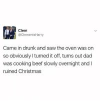Beef, Christmas, and Dad: Clem  @ClementsHarry  Came in drunk and saw the oven was on  so obviously I turned it off, turns out dad  was cooking beef slowly overnight and I  ruined Christmas Absolute nightmare😂