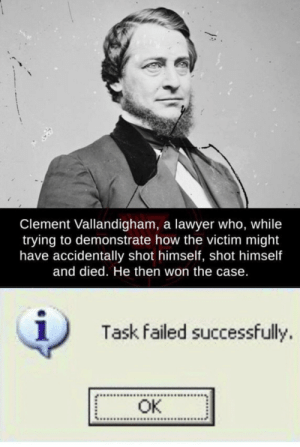 Fantastic demonstration by fishboy1215 MORE MEMES: Clement Vallandigham, a lawyer who, while  trying to demonstrate how the victim might  have accidentally shot himself, shot himself  and died. He then won the case.  1  Task failed successfully.  OK Fantastic demonstration by fishboy1215 MORE MEMES