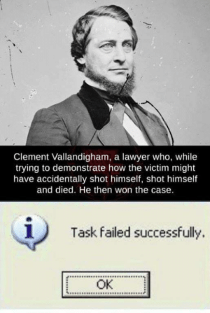 Outstanding move.: Clement Vallandigham, a lawyer who, while  trying to demonstrate how the victim might  have accidentally shot himself, shot himself  and died. He then won the case.  1)  Task failed successfully.  OK Outstanding move.