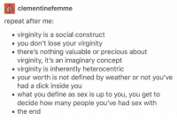 """<p><a href=""""http://ragecomicsbase.com/post/159464057047/virginity-is-fucking-imaginary"""" class=""""tumblr_blog"""">rage-comics-base</a>:</p>  <blockquote><p>Virginity is fucking imaginary</p></blockquote>: clementinefemme  repeat after me:  .virginity is a social construct  . you don't lose your virginity  . there's nothing valuable or precious about  virginity, it's an imaginary concept  . your worth is not defined by weather or not you've  . what you define as sex is up to you, you get to  . the end  virginity is inherently heterocentric  had a dick inside you  decide how many people you've had sex with <p><a href=""""http://ragecomicsbase.com/post/159464057047/virginity-is-fucking-imaginary"""" class=""""tumblr_blog"""">rage-comics-base</a>:</p>  <blockquote><p>Virginity is fucking imaginary</p></blockquote>"""