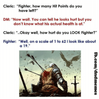 "DnD, Law, and Health: Cleric: ""Fighter, how many Hit Points do you  have left?""  DM: ""Now wait. You can tell he looks hurt but you  don't know what his actual health is at  Cleric  Okay well, how hurt do you LOOK Fighter?""  Fighter: ""Well, on a scale of 1 to 62 l look like about  a 19 Check mate.  -Law"