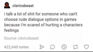 meirl: clericsbeast  i talk a lot of shit for someone who can't  choose rude dialogue options in games  because i'm scared of hurting a characters  feelings  Source: clericsbeast  422,640 notes meirl