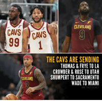 The Cavs have been making a few phone calls... https://t.co/Z9N42CYzSs: CLEVELAND  THE CAVS ARE SENDING  THOMAS & FRYE TO LA  CROWDER & ROSE TO UTAH  SHUMPERT TO SACRAMENTO  WADE TO MIAMI  LEVELAND  ARE THEY DONE? The Cavs have been making a few phone calls... https://t.co/Z9N42CYzSs