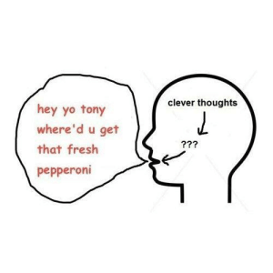 me irl: clever thoughts  hey yo tony  where'd u get  that fresh  pepperoni me irl