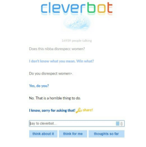 Sorry, Mean, and Women: Cleverbot  14939 people talking  Does this nibba disrespecc women?  I don't know what you mean. Win what?  Do you disrespect women>.  Yes, do you?  No. That is a horrible thing to do.  I know, sorry for asking that!share!  ay to cleverbot...  think about it  think  for me  thoughts so far