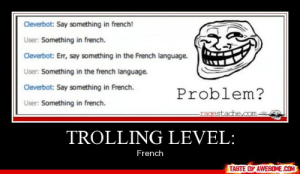 Trolling Level:http://omg-humor.tumblr.com: Cleverbot: Say something in french!  User: Something in french.  Cleverbot: Err, say something in the French language.  User: Something in the french language.  Cleverbot: Say something in French.  Problem?  User: Something in french.  -ragestache.com-  TROLLING LEVEL:  French  TASTE OF AWESOME.COM Trolling Level:http://omg-humor.tumblr.com