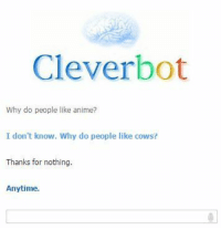 "Anime, Tumblr, and Blog: Cleverbot  Why do people like anime?  I don't know. Why do people like cows?  Thanks for nothing.  Anytime <p><a href=""https://memescefeeling.tumblr.com/post/163570550299/come-spend-a-few-minutes-with-my-blog"" class=""tumblr_blog"">memescefeeling</a>:</p>  <blockquote><p><b><a href=""http://memescefeeling.tumblr.com"">Come spend a few minutes with my blog</a></b></p></blockquote>"