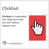 clickbait: Click bait  Clickbait is a perjorative  term referring to what  you won't believe  happens next.  TL,DR WIKIPEDIA
