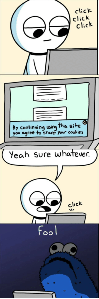 Click, Cookies, and Yeah: click  click  click  By continuing using This site  you agree to share your cookies  Yeah Sure whatever.  click  fool