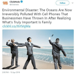 Click, Family, and Cell Phones: CLICK ClickHole*  Follow  @ClickHole  Environmental Disaster: The Oceans Are Now  Irreversibly Polluted With Cell Phones That  Businessmen Have Thrown In After Realizing  What's Truly Important Is Family  clckhl.co/XrtVqMa  2:00 PM -15 Apr 2018 Family is whats truly important