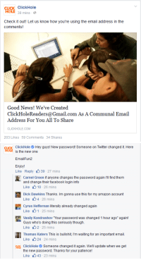 """Amazon, Click, and Facebook: CLICK ClickHole  HOLE 39 mins-  Check it out! Let us know how you're using the email address in the  Good News! We've Created  ClickHoleReaders@Gmail.com As A Communal Email  Address For You All To Share  CLICKHOLE.COM  203 Likes  59 Comments  34 Shares   cucK  ClickHole Hey guys! New password! Someone on Twitter changed it Here  is the new one  EmailFun2  Enjoy!  Like-Reply 39-27 mins  Carnel Green if anyone changes the password again Ill find themm  and change their facebook login info  Like 10 , 26 mins  Dick Dawkins Thanks. Im gonna use this for my amazon account  Like 4-26 mins  Cyrus Heffernan literally already changed again  Like 11 25 mins  Vasily KondrashoV Your password was changed 1 hour ago"""" again!  Guys who's doing this seriously though.  Like 2-25 mins  Thomas Katers This is bullshit, I'm waiting for an important email.  Like 24-24 mins  ClickHoleSomeone changed it again. We'll update when we get  the new password. Thanks for your patience!  Like 43 23 mins"""