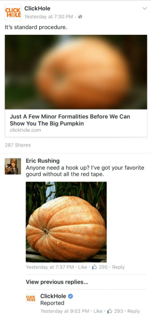 Click, Pumpkin, and Hook: CLICK ClickHole  HOLE Yesterday at 7:30 PM-  It's standard procedure.  Just A Few Minor Formalities Before We Can  Show You The Big Pumpkin  clickhole.com  287 Shares   Eric Rushing  Anyone need a hook up? I've got your favorite  gourd without all the red tape.  Yesterday at 7:37 PM-Like295 Reply  View previous replies...  CLICK ClickHole  Reported  Yesterday at 9:02 PM Like  293 Reply
