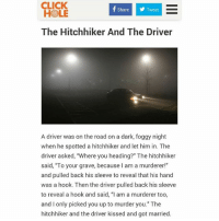 """Click, Love, and Hook: CLICK  HOLE  ShareTweet  The Hitchhiker And The Driver  A driver was on the road on a dark, foggy night  when he spotted a hitchhiker and let him in. The  driver asked, """"Where you heading?"""" The hitchhiker  said, """"To your grave, because I am a murderer!""""  and pulled back his sleeve to reveal that his hand  was a hook. Then the driver pulled back his sleeve  to reveal a hook and said, """"I am a murderer too,  and I only picked you up to murder you."""" The  hitchhiker and the driver kissed and got married. my favorite love story"""