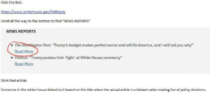 "memehumor:  A news source on WhiteHouse.gov is a satirical article mocking the Trump budget: Click this link:  Scroll all the way to the bottom to find ""NEWS REPORTS""  NEWS REPORTS  e The Washington Post: ""Trump's budget makes perfect sense and will fix America, and I will tell you why  Read More  Politico: Trump praises Irish fight' at White House ceremony""  Read More  skim that article. memehumor:  A news source on WhiteHouse.gov is a satirical article mocking the Trump budget"