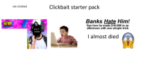 clickbait: Clickbait starter pack  not clickbait  Banks Hate Him!  See how he made $10,000 in an  afternoon with one simple trick  NEW!  king of  clickbait  I almost died