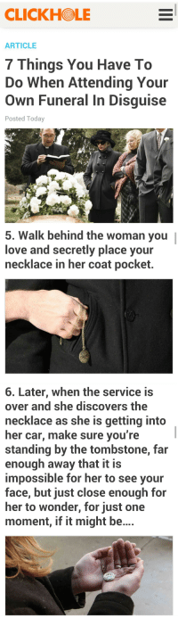 one moment: CLICKHOLE  ARTICLE  7 Things You Have To  Do When Attending Your  Own Funeral In Disguise  Posted Today   5. Walk behind the woman you |  love and secretly place your  necklace in her coat pocket.  9   6. Later, when the service is  over and she discovers the  necklace as she is getting into  her car, make sure you're  standing by the tombstone, far  enough away that it is  impossible for her to see your  face, but just close enough for  her to wonder, for just one  moment, if it might be...