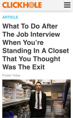 Crouch and hide: CLICKHOLE  ARTICLE  What To Do After  The Job Interview  When You're  Standing In A Closet  That You Thought  Was The Exit  Posted Today Crouch and hide