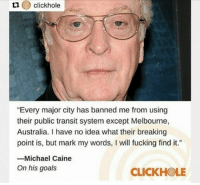 """goals: clickhole  """"Every major city has banned me from using  their public transit system except Melbourne,  Australia. I have no idea what their breaking  point is, but mark my words, I will fucking find it.""""  -Michael Caine  On his goals  CLICKHOLE goals"""