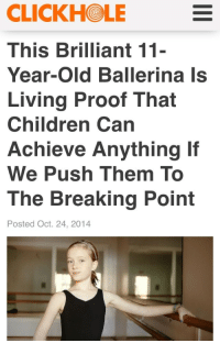 """Children, Head, and News: CLICKHOLE  This Brilliant 11  Year-Old Ballerina Is  Living Proof That  Children Can  Achieve Anything If  We Push Them To  The Breaking Point  Posted Oct. 24, 2014 <p><a href=""""http://t-shrit.tumblr.com/post/101906101111/for-a-satire-news-site-they-hit-the-nail-on-the"""" class=""""tumblr_blog"""">t-shrit</a>:</p>  <blockquote><p>for a satire news site they hit the nail on the head</p></blockquote>"""