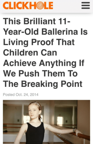 Children, Head, and News: CLICKHOLE  This Brilliant 11  Year-Old Ballerina Is  Living Proof That  Children Can  Achieve Anything If  We Push Them To  The Breaking Point  Posted Oct. 24, 2014 worldohworld: t-shrit: for a satire news site they hit the nail on the head  Holy fuck