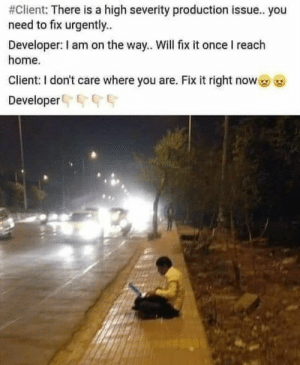 Developers life😂:  #Client: There is a high severity production issue.. you  need to fix urgently..  Developer: I am on the way.. Will fix it once I reach  home.  Client: I don't care where you are. Fix it right now  Developer G Developers life😂