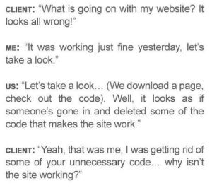 """Unnecessary"": CLIENT: ""What is going on with my website? It  looks all wrong!""  ME: ""It was working just fine yesterday, let's  take a look.""  us: ""Let's take a look... (We download a page,  check out the code). Well, it looks as if  someone's gone in and deleted some of the  code that makes the site work.""  CLIENT: ""Yeah, that was me, I was getting rid of  some of your unnecessary code... why isn't  the site working?"" ""Unnecessary"""
