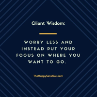 Client Wisdom:  WORRY LESS AND  INSTEAD PUT YOUR  FOCUS ON WHERE YOU  WANT TO GO  TheHappysensitive.com Client Wisdom: Worry less and instead put your focus on where you want to go. #HSP #highlysensitive #empath