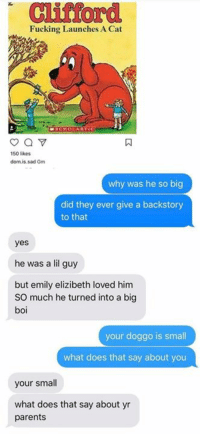 Fucking, Funny, and Parents: Clifford  Fucking Launches A Cat  150 likes  dom.is.sad Gm  why was he so big  did they ever give a backstory  to that  yes  he was a l guy  but emily elizibeth loved him  SO much he turned into a big  boi  your doggo is small  what does that say about you  your small  what does that say about yr  parents Meirl