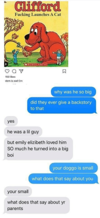 Fucking, Parents, and What Does: Clifford  Fucking Launches A Cat  MSCHOLASTIC  150 likes  dom.is.sad Gm  why was he so big  did they ever give a backstory  to that  yes  he was a lil guy  but emily elizibeth loved him  SO much he turned into a big  your doggo is smal  what does that say about you  your small  what does that say about yr  parents meirl