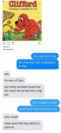 Fucking, Funny, and Parents: Clifford  Fucking Launches A Cat  SCHOLASTIC  150 likes  dom.is.sad Gm  why was he so big  did they ever give a backstory  to that  yes  he was a lil guy  but emily elizibeth loved him  SO much he turned into a big  boi  your doggo is smal  what does that say about you  your smal  what does that say about yr  parents kinds in 2018