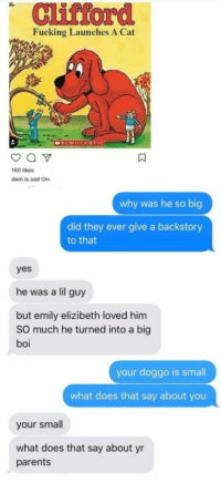 Fucking, Parents, and What Does: Clifford  Fucking Launches A Cat  SCHOLASTIC  150 likes  dom.is.sad Gm  why was he so big  did they ever give a backstory  to that  yes  he was a lil guy  but emily elizibeth loved him  SO much he turned into a big  boi  your doggo is small  what does that say about you  your small  what does that say about yr  parents You're