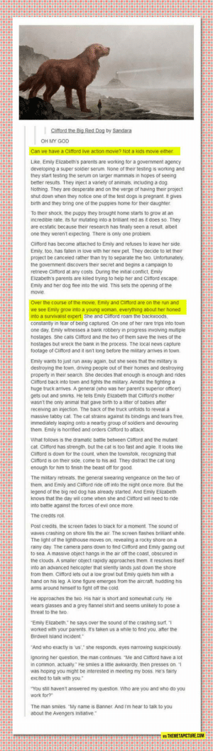 "lolzandtrollz:Big Red Dog: Clifford the Big Red Dog by Sandara  OH MY GOD  Can we have a Clifford live action movie? Not a kids movie either  Like, Emily Elizabeth's parents are working for a government agency  developing a super soldier serum. None of their testing is working and  they start testing the serum on larger mammals in hopes of seeing  better results. They inject a variety of animals, including a dog.  Nothing. They are desperate and on the verge of having their project  shut down when they notice one of the test dogs is pregnant. It gives  birth and they bring one of the puppies home for their daughter  To their shock, the puppy they brought home starts to grow at an  incredible rate, its fur mutating into a brilliant red as it does so. They  are ecstatic because their research has finally seen a result, albeit  one they weren't expecting. There is only one problem.  Clifford has become attached to Emily and refuses to leave her side  Emily, too, has fallen in love with her new pet. They decide to let their  project be canceled rather than try to separate the two. Unfortunately  the government discovers their secret and begins a campaign to  retrieve Clifford at any costs. During the initial conflict, Emily  Elizabeth's parents are killed trying to help her and Clifford escape  Emily and her dog flee into the wild. This sets the opening of the  movie  Over the course of the movie, Emily and Clifford are on the run and  we see Emily grow into a young woman, everything about her honed  into a survivalist expert. She and Clifford roam the backwoods  constantly in fear of being captured. On one of her rare trips into town  one day, Emily witnesses a bank robbery in progress involving multiple  hostages. She calls Clifford and the two of them save the lives of the  hostages but wreck the bank in the process. The local news capture  footage of Clifford and it isn't long before the military arrives in town.  Emily wants to just run away again, but she sees that the military is  destroying the town, driving people out of their homes and destroying  property in their search. She decides that enough is enough and rides  Clifford back into town and fights the military. Amidst the fighting a  huge truck arrives. A general (who was her parent's superior officer)  gets out and smirks. He tells Emily Elizabeth that Clifford's mother  wasn't the only animal that gave birth to a litter of babies after  receiving an injection. The back of the truck unfolds to reveal a  massive tabby cat. The cat strains against its bindings and tears free,  immediately leaping onto a nearby group of soldiers and devouring  them. Emily is horrified and orders Clifford to attack  What follows is the dramatic battle between Clifford and the mutant  cat. Clifford has strength, but the cat is too fast and agile. It looks like  Clifford is down for the count, when the townstfolk, recognizing that  Clifford is on their side, come to his aid. They distract the cat long  enough for him to finish the beast off for good  The military retreats, the general swearing vengeance on the two of  them, and Emily and Clifford ride off into the night once more But the  legend of the big red dog has already started. And Emily Elizabeth  knows that the day will come when she and Clifford will need to ride  into battle against the forces of evil once more  The credits roll.  Post credits, the screen fades to black for a moment. The sound of  waves crashing on shore fills the air. The screen flashes brilliant white.  The light of the lighthouse moves on, revealing a rocky shore on a  rainy day. The camera pans down to find Clifford and Emily gazing out  to sea. A massive object hangs in the air off the coast, obscured in  the clouds. A smaller object rapidly approaches them. It resolves itself  into an advanced helicopter that silently lands just down the shore  from them. Clifford lets out a low growl but Emily quiets him with a  hand on his leg. A lone figure emerges from the aircraft, huddling his  arms around himself to fight off the cold  He approaches the two. His hair is short and somewhat curly. He  wears glasses and a grey flannel shirt and seems unlikely to pose a  threat to the two.  ""Emily Elizabeth,"" he says over the sound of the crashing surf,  worked with your parents. It's taken us a while to find you, after the  Birdwell Island incident.  ""And who exactly is 'us',"" she responds, eyes narrowing suspiciously  Ignoring her question, the man continues. ""Me and Clifford have a lot  in common, actually"" He smiles a little awkwardly, then presses on.  was hoping you might be interested in meeting my boss. He's fairly  excited to talk with you.""  ""You still haven't answered my question. Who are you and who do you  work for?""  The man smiles. ""My name is Banner. And I'm hear to talk to you  about the Avengers Initiative.  VIA THEMETAPICTURE.COM lolzandtrollz:Big Red Dog"