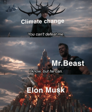 Our savior: Climate change  You can't defeat me.  Mr.Beast  Oknow, but he can.  Elon Musk Our savior