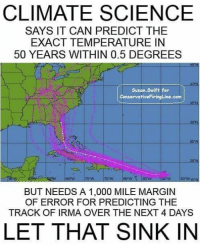 Memes, Science, and Rowdy: CLIMATE SCIENCE  SAYS IT CAN PREDICT THE  EXACT TEMPERATURE IN  50 YEARS WITHIN 0.5 DEGREES  Susan.Swift for  ConseryativeFiringLins.com  ON  BUT NEEDS A 1,000 MILE MARGIN  OF ERROR FOR PREDICTING THE  TRACK OF IRMA OVER THE NEXT 4 DAYS  LET THAT SINK IN ~ Ginger  Rowdy Conservatives