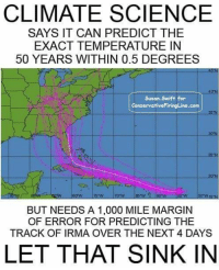 Facepalm, Science, and Swift: CLIMATE SCIENCE  SAYS IT CAN PREDICT THE  EXACT TEMPERATURE IN  50 YEARS WITHIN 0.5 DEGREES  Susan.Swift for  ConservativoFiringLine.com  30 N  25 N  70:W  BUT NEEDS A 1,000 MILE MARGIN  OF ERROR FOR PREDICTING THE  TRACK OF IRMA OVER THE NEXT 4 DAYS  LET THAT SINK IN