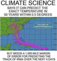 Memes, Science, and 🤖: CLIMATE SCIENCE  SAYS IT CAN PREDICT THE  EXACT TEMPERATURE IN  50 YEARS WITHIN 0.5 DEGREES  Susan. Swift for  ConservativoFiringLine.com  BUT NEEDS A 1,000 MILE MARGIN  OF ERROR FOR PREDICTING THE  TRACK OF IRMA OVER THE NEXT 4 DAYS Really makes you think... Trumplicans HurricaneIrma PresidentTrump MAGA TrumpTrain AmericaFirst