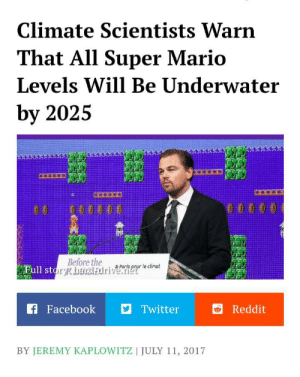 Facebook, Reddit, and Super Mario: Climate Scientists Warn  That All Super Mario  Levels Will Be Underwater  by 2025  0000 0  Before the  Full story harcl Edriverele cinot  Paris  f Facebook  Twitter  Reddit  BY JEREMY KAPLOWITZ | JULY 11, 2017 Can we get a F?