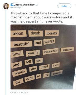 Shit, Tumblr, and Blog: CLindsey Shmindsey  @shminsington  Follow  Throwback to that time l composeda  magnet poem about werewolves and it  was the deepest shit I ever wrote  moondrunk  beautifuland strange  owl  monste  hyou r melancholy question  and tell me  dreadmore  whichyou  echo or theanswer  6:27 pm - 31 Jul 2018 awed-frog: This is both amazing and profoundly irritating - the exact writing equivalent of that thing artists do - you know, how they'll mess up anything that's on expensive paper and planned in every single detail but get them doodling during a boring lesson and suddenly they're Michel-bloody-angelo.